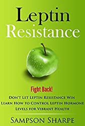 Leptin Resistance: Fight Back! Don't Let Leptin Resistance Win - Learn How to Control Leptin Hormones for  Vibrant Health (Leptin Diet - This Your Ultimate Guide on How to Overcome Leptin Reistance)