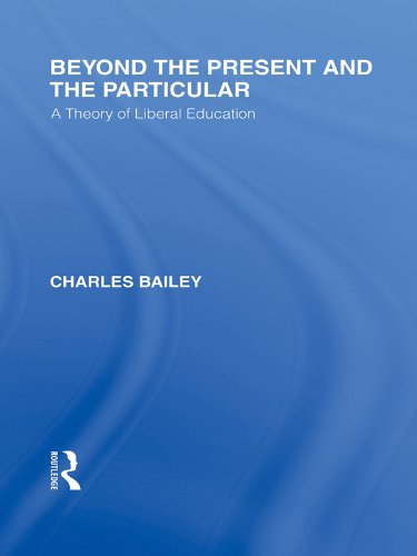 Beyond the Present and the Particular (International Library of the Philosophy of Education Volume 2): A Theory of Liberal Education