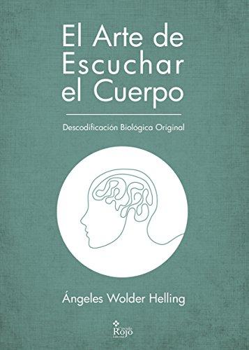 El Arte de Escuchar el Cuerpo: Descodificación Biológica Original (Salud y Terapia nº 2016) por Ángeles Wolder Helling
