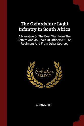 The Oxfordshire Light Infantry In South Africa: A Narrative Of The Boer War From The Letters And Journals Of Officers Of The Regiment And From Other Sources
