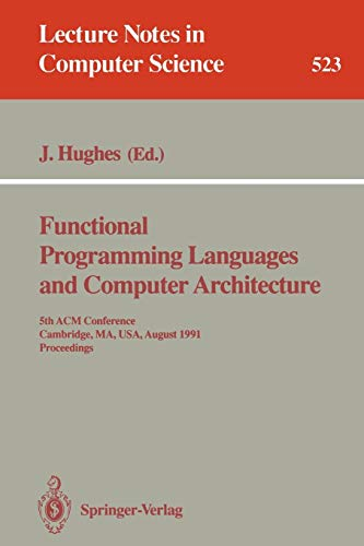 Functional Programming Languages and Computer Architecture: 5th ACM Conference. Cambridge, MA, USA, August 26-30, 1991 Proceedings (Lecture Notes in Computer Science, Band 523)