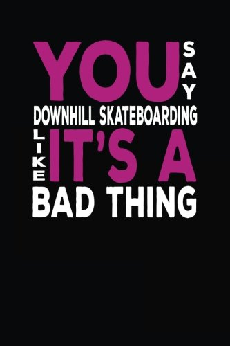 You Say Downhill Skateboarding Like It's A Bad Thing: Unique Gift Idea For Downhill Skateboarding Lovers - 6x9 Journal Notebook