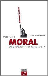 Wie viel Moral verträgt der Mensch?: Eine Provokation