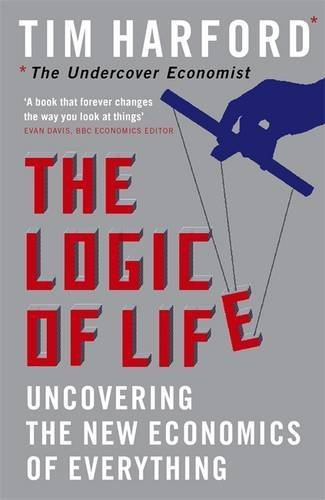 The Logic Of Life: Uncovering the New Economics of Everything by Tim Harford (2008-01-25)