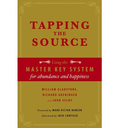 [(Tapping the Source: Using the Master Key System for Abundance and Happiness)] [ By (author) William Ewart Gladstone, By (author) Richard Greninger, By (author) John Selby ] [March, 2012]