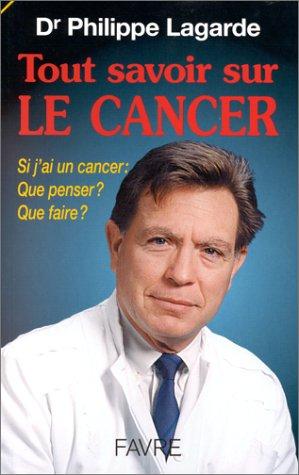Tout savoir sur le cancer. Si j'ai un cancer, que penser, que faire ? par Docteur Philippe Lagarde