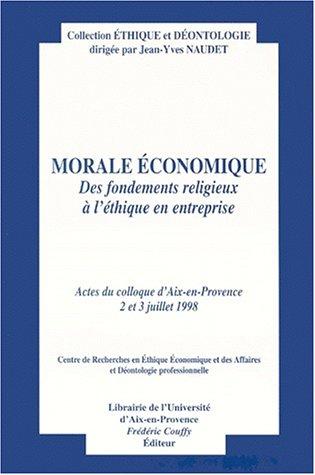 Morale économique: Des fondements religieux à l'éthique en entreprise. Actes du colloque d'Aix-en-Provence, 2 et 3 juillet 1998. Centre de recherches ... des affaires et déontologie professionnelle.
