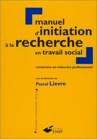 MANUEL D'INITIATION A LA RECHERCHE EN TRAVAIL SOCIAL. Construire un mémoire professionnel