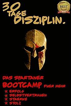 Disziplin: 30 Tage Disziplin: Die Spartaner 30 Tage Challenge für mehr Erfolg, Selbstvertrauen, Disziplin, Stärke und Stolz (Erfolg, Motivation, Selbstvertrauen, Selbstbewusstsein 1)