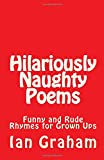 Hilariously Naughty Poems: A collection of wickedly funny and rude poems for people w...