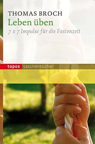 Leben üben: 7 x 7 Impulse für die Fastenzeit (Topos Taschenbücher)