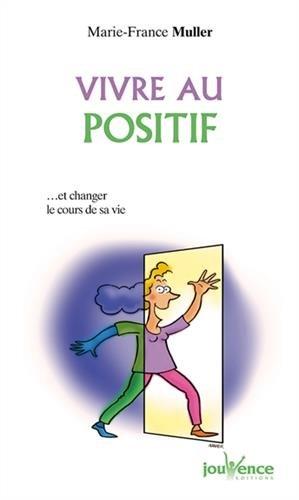 Vivre au positif ... Et changer le cours de sa vie par Marie-France Muller