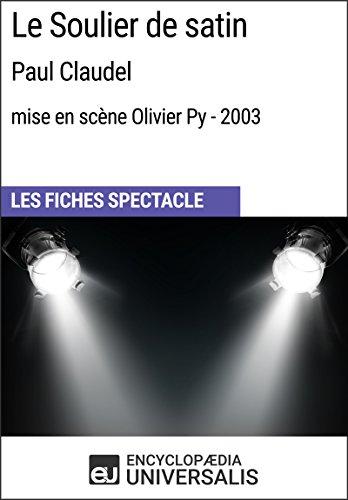 Soulier De Satin (Le Soulier de satin (PaulClaudel - mise en scène Olivier Py - 2003): Les Fiches Spectacle d'Universalis (French Edition))