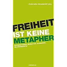 Freiheit ist keine Metapher: Antisemitismus, Migration, Rassismus, Religionskritik