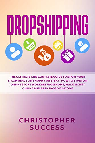 Dropshipping: The Ultimate and Complete Guide to Start Your E-Commerce on Shopify or E-Bay. How to Start an Online Store Working from Home, Make Money Online and Earn Passive Income (English Edition)