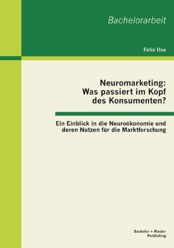 Neuromarketing: Was passiert im Kopf des Konsumenten? Ein Einblick in die Neuroökonomie und deren Nutzen für die Marktforschung