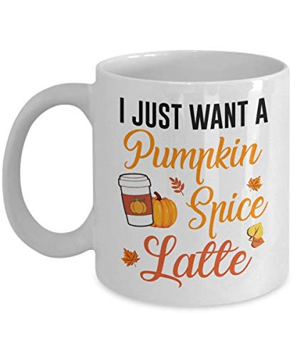 Funny Pumpkin Spice Coffee Ceramic Mug - I Just Want A Pumpkin Spice Latte | Best Halloween, Birthday Gift for Pumpkin Spice Latte Lovers, Dad, Mom, Boy, Girl - 11 Oz White