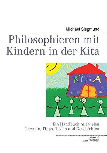Philosophieren mit Kindern in der Kita: Ein Handbuch mit vielen Themen, Tipps, Tricks und Geschichten
