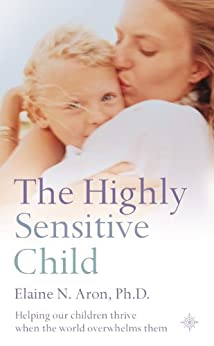 The Highly Sensitive Child: Helping our children thrive when the world overwhelms them by [Aron, Elaine N.]