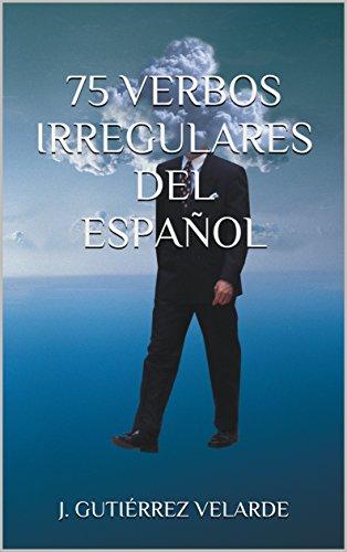 75 VERBOS IRREGULARES DEL ESPAÑOL por J. Gutiérrez Velarde