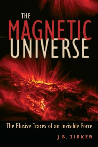 The Magnetic Universe: The Elusive Traces of an Invisible Force por J. B. Zirker