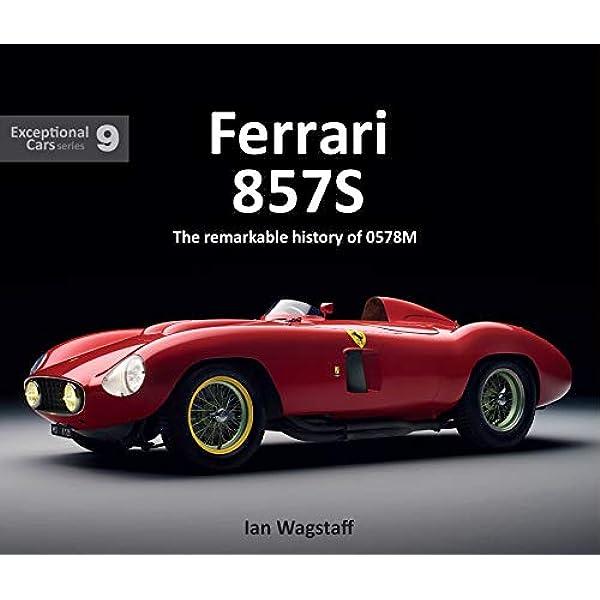 Ferrari 857s The Remarkable History Of 0578m Exceptional Cars Band 9 Amazon De Wagstaff Ian Fremdsprachige Bücher
