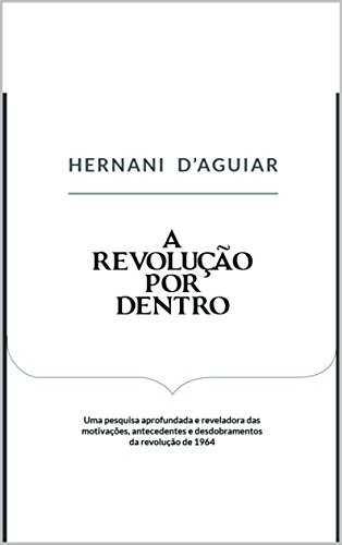 A Revolução por Dentro: Uma pesquisa aprofundada e reveladora das motivaçes, antecedentes e desdobramentos da revolução de 1964 (Portuguese Edition)