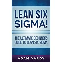 Lean Six Sigma!: The Ultimate Beginners Guide To Lean Six Sigma