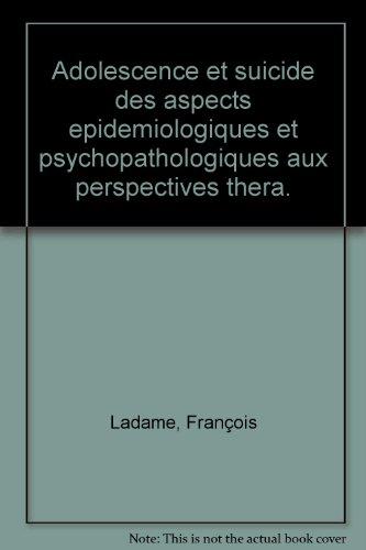 ADOLESCENCE ET SUICIDE. Des aspects épidémiologiques et psychopathologiques aux perspectives thérapeutiques par François Ladame
