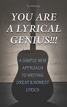 You Are A Lyrical Genius!!!: A Simple New Approach to Writing Great & Honest Lyrics by [chazaray]