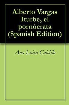 Alberto Vargas Iturbe, el pornócrata de [Iturbe, Alberto Vargas, Ana Luisa  Calvillo]