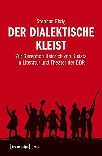 Der dialektische Kleist: Zur Rezeption Heinrich von Kleists in Literatur und Theater der DDR (Lettre)