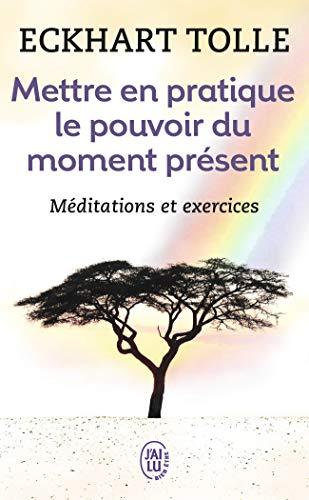 Mettre en pratique le pouvoir du moment présent : Enseignements essentiels, méditations et exercices pour jouir d'une vie libérée par Eckhart Tolle