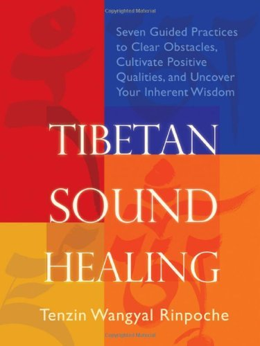 Tibetan Sound Healing: Seven Guided Practices to Clear Obstacles, Cultivate Positive Qualities, and Uncover Your Inherent Wisdom by Rinpoche, Tenzin Wangyal (March 8, 2011) Paperback