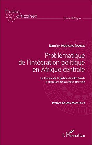 Livres Problématique de l'intégration politique en Afrique centrale: La théorie de la justice de John Rawls à l'épreuve de la réalité africaine epub, pdf