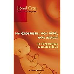 Ma Grossesse, Mon Bébé, Mon Enfant: La chiropratique au service de la vie