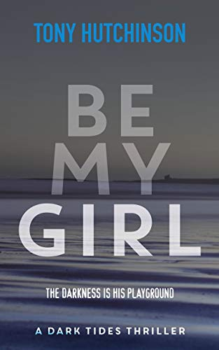 Be My Girl (A Dark Tides Thriller Book 1) by Tony Hutchinson