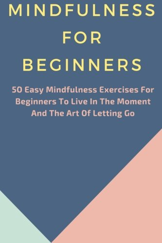 Mindfulness: 50 Easy Mindfulness Exercises For Beginners To Live In The Moment And The Art Of Letting Go (Mindfulness For Beginners, Meditation, Finding Peace, Present moment)