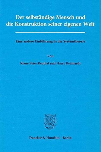 Der selbständige Mensch und die Konstruktion seiner eigenen Welt.: Eine andere Einführung in die Systemtheorie.