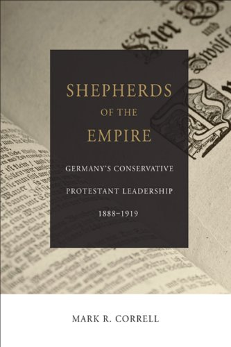 Shepherds of the Empire: Germany\'s Conservative Protestant Leadership--1888-1919 (Emerging Scholars) (English Edition)
