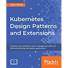 Kubernetes Design Patterns and Extensions: Enhance your container-cluster management skills and efficiently develop and deploy applications