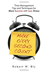 Make Every Second Count: Time Management Tips and Techniques for More Success With Less Stress by Robert Bly (2010-12-20)