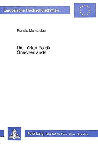 Die Türkei-Politik Griechenlands: Der Zypern-, Ägäis- und Minderheitenkonflikt aus der Sicht Athens (1967-1982) (Europäische Hochschulschriften / ... / Série 31: Sciences politiques, Band 80)