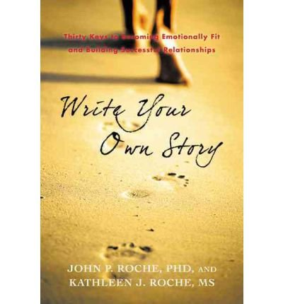 [WRITE YOUR OWN STORY: THIRTY KEYS TO BECOMING EMOTIONALLY FIT AND BUILDING SUCCESSFUL RELATIONSHIPS BY ROCHE PHD, JOHN P.(AUTHOR)]PAPERBACK