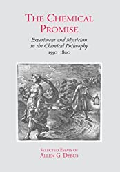 The Chemical Promise: Experiment And Mysticism in the Chemical Philosophy, 1550-1800 : Selected Essays of Allen G. Debus