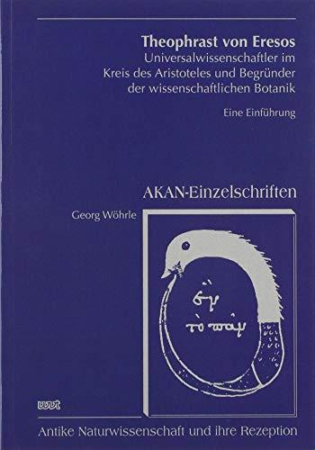Theophrast von Eresos: Universalwissenschaftler im Kreis des Aristoteles und Begründer der wissenschaftlichen Botanik (AKAN - Einzelschriften)