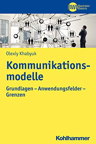 Kommunikationsmodelle: Grundlagen - Anwendungsfelder - Grenzen (BWL Bachelor Basics)