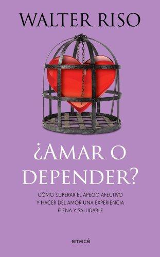 Amar o depender: Como superar el apego afectivo y hacer del amor una experiencia plena y saludable