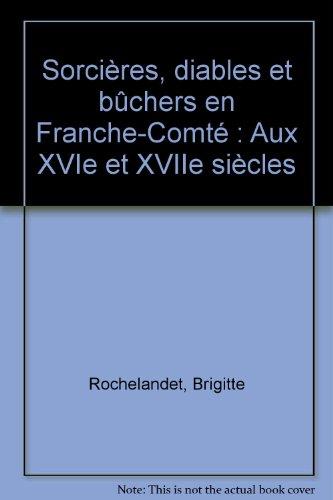 Sorcières, diables et bûchers en Franche-Comté : Aux XVIe et XVIIe siècles