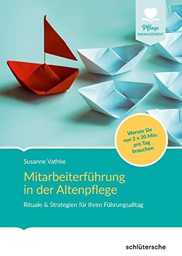 Mitarbeiterführung in der Altenpflege: Rituale & Strategien für Ihren Führungsalltag. Warum Sie nur 2x30 Min. pro Tag brauchen (Pflege Management)